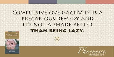 Compulsive over-activity is a precarious remedy and it's not a shade better than being lazy.