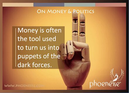 On Money & Politics in Living Light, a book about finding true faith: Money is often used to turn us into puppets of the dark forces.