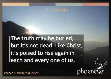 On Easter in Living Light, a book about finding true faith: The truth may be buried, but it's not dead. Like Christ, it's poised to rise again in each and every one of us.