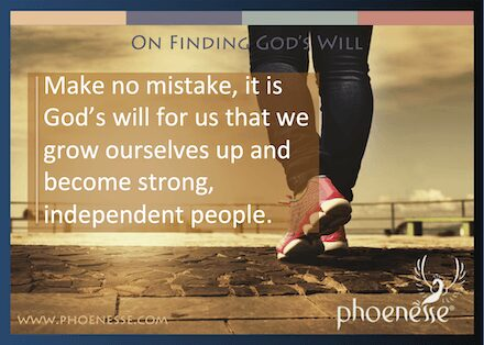 On Finding God's Will in Living Light, a book about finding true faith: Make no mistake, it is God's will for us that we grow ourselves up and become strong, independent people.