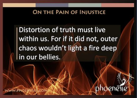 On the Pain of Injustice in Living Light: Distortion of truth must live within us. For if it did not, outer chaos wouldn't light a fire deep in our bellies.