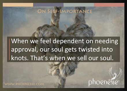 On Self-Importance in Living Light: When we feel dependent on needing approval, our soul gets twisted into knots. That's when we sell our soul.