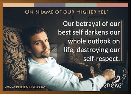 On Shame of the Higher Self in Living Light: Our betrayal of our best self darkens our whole outlook on life, destroying our self-respect.