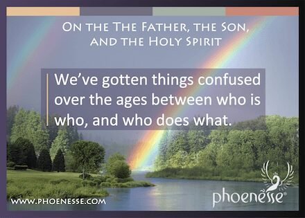 On the Father, the Son, and the Holy Spirit in Living Light, a book about finding true faith: We've gotten things confused over the ages between who is who, and who does what.